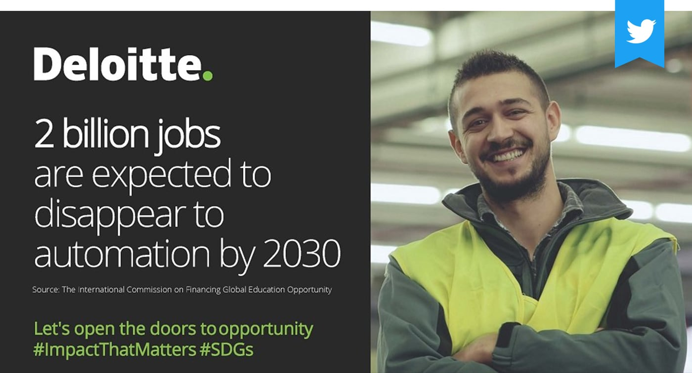 Deloitte. 2 billion jobs are expected to disappear to automation by 2030. Source: The international Commission on Financing Gobal Education Opportunity. Let's open the doors to opportunity #UNGA #SDGs #GlobalGoals