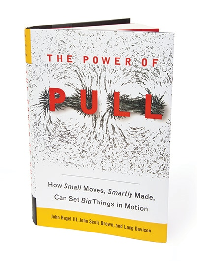 The Power of Pull, How Small Moves, Smartly Made, Can Set Big Things in Motion. By John Hagel III, John Seely Brown, and Lang Davison. (Book Cover)